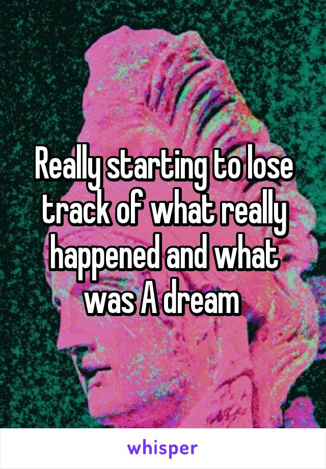 Really starting to lose track of what really happened and what was A dream