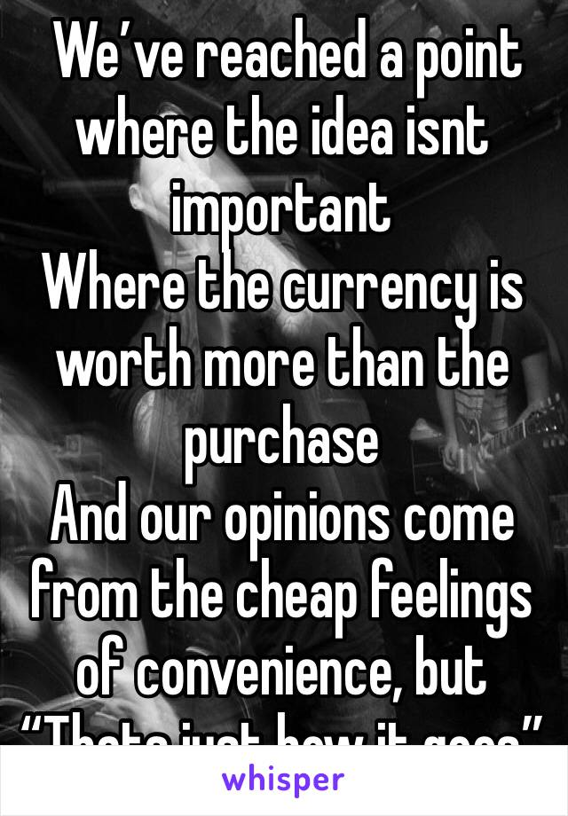 """We've reached a point where the idea isnt important Where the currency is worth more than the purchase And our opinions come from the cheap feelings of convenience, but """"Thats just how it goes"""""""