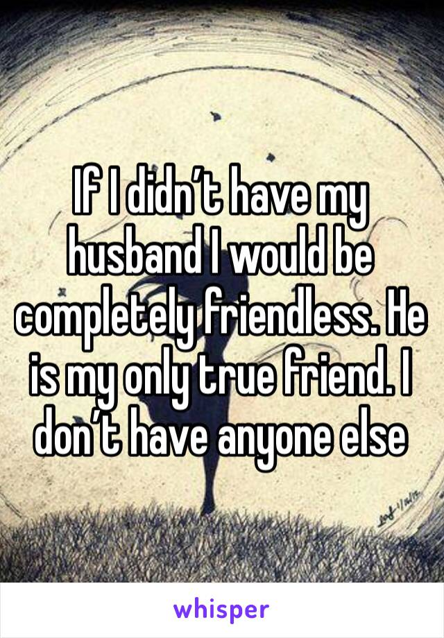 If I didn't have my husband I would be completely friendless. He is my only true friend. I don't have anyone else