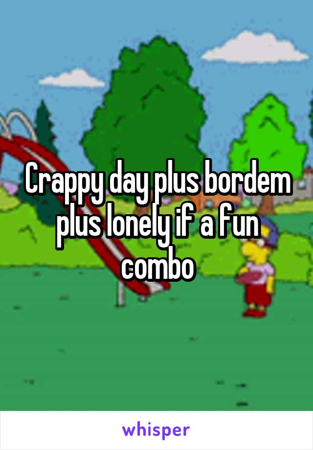 Crappy day plus bordem plus lonely if a fun combo