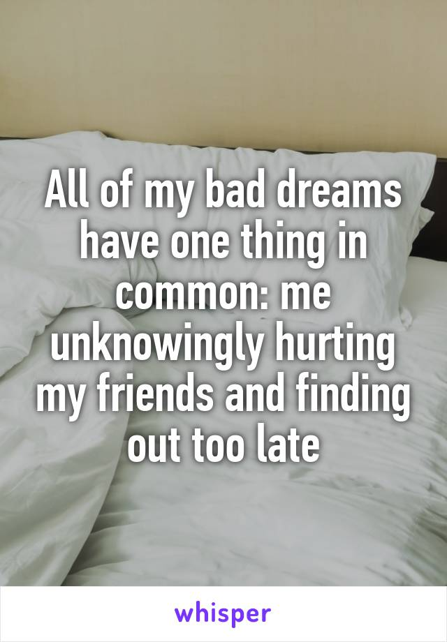 All of my bad dreams have one thing in common: me unknowingly hurting my friends and finding out too late