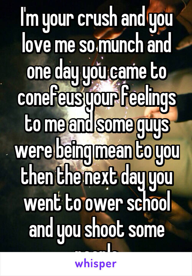 I'm your crush and you love me so munch and one day you came to conefeus your feelings to me and some guys were being mean to you then the next day you went to ower school and you shoot some people