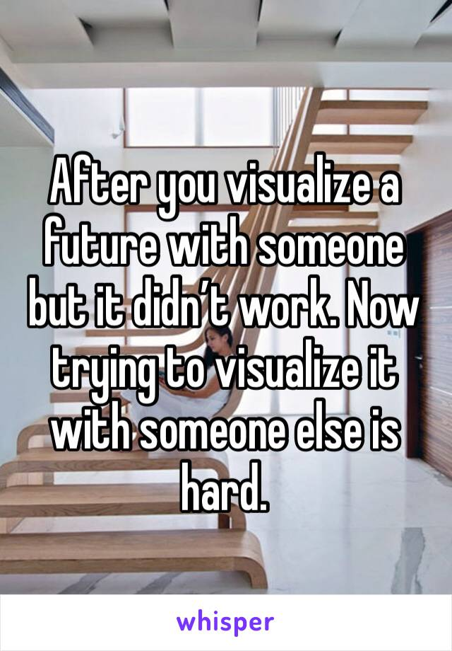 After you visualize a future with someone but it didn't work. Now trying to visualize it with someone else is hard.