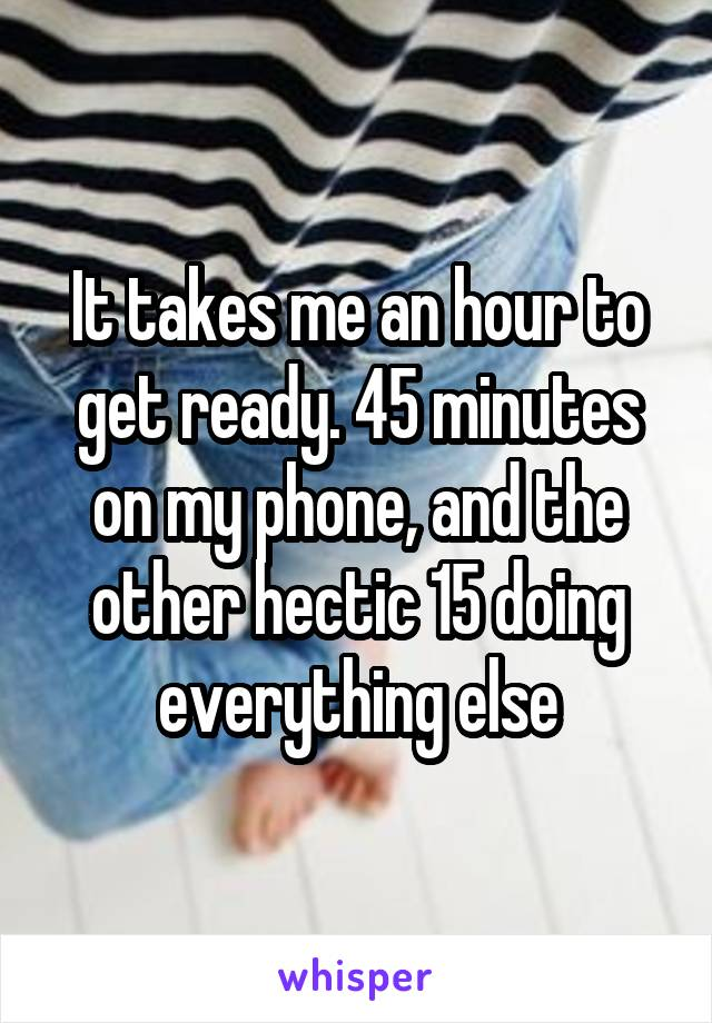 It takes me an hour to get ready. 45 minutes on my phone, and the other hectic 15 doing everything else