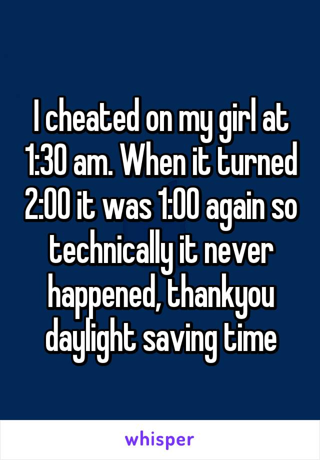 I cheated on my girl at 1:30 am. When it turned 2:00 it was 1:00 again so technically it never happened, thankyou daylight saving time