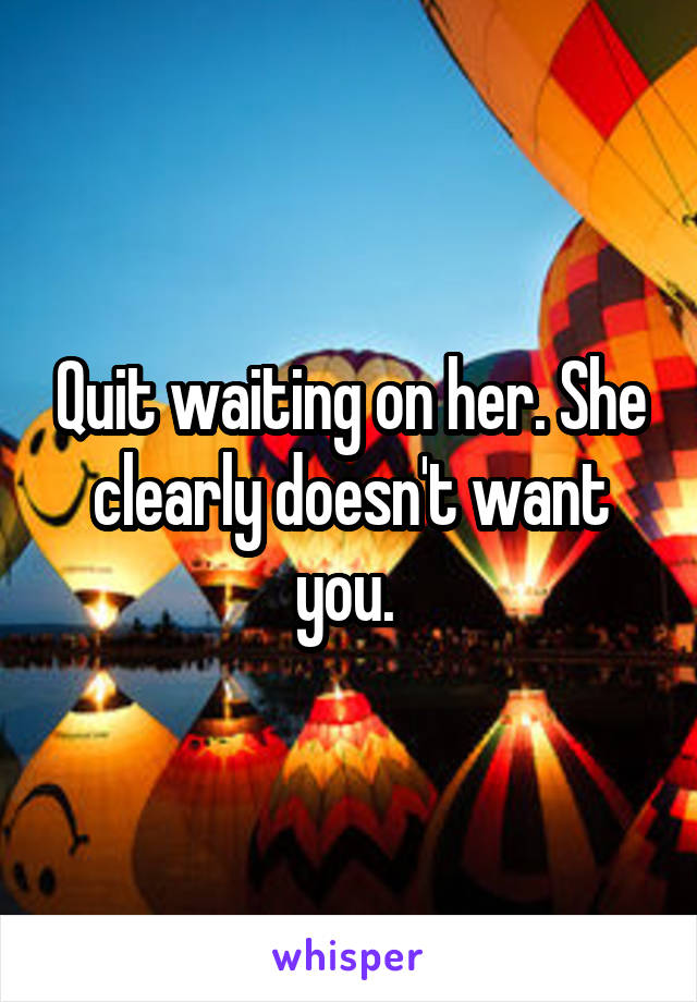 Quit waiting on her. She clearly doesn't want you.