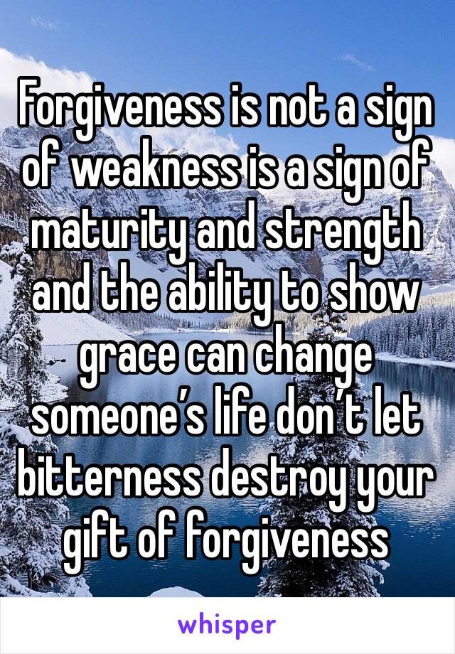 Forgiveness is not a sign of weakness is a sign of  maturity and strength and the ability to show grace can change someone's life don't let bitterness destroy your gift of forgiveness