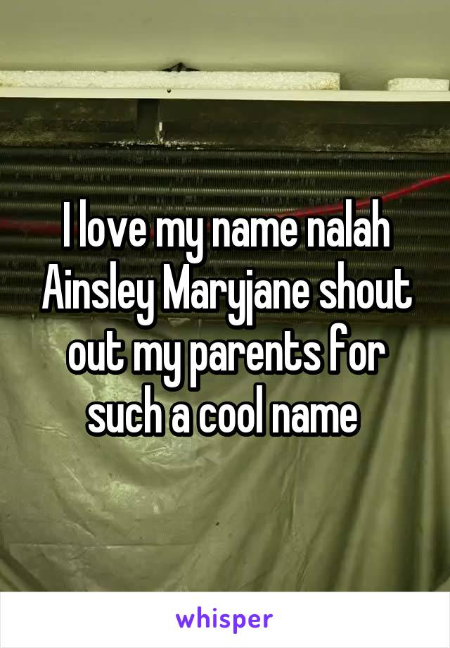 I love my name nalah Ainsley Maryjane shout out my parents for such a cool name