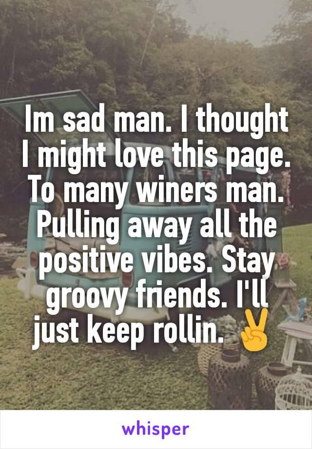 Im sad man. I thought I might love this page. To many winers man. Pulling away all the positive vibes. Stay groovy friends. I'll just keep rollin. ✌