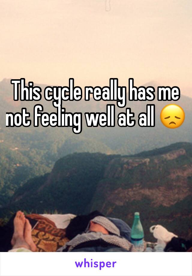 This cycle really has me not feeling well at all 😞