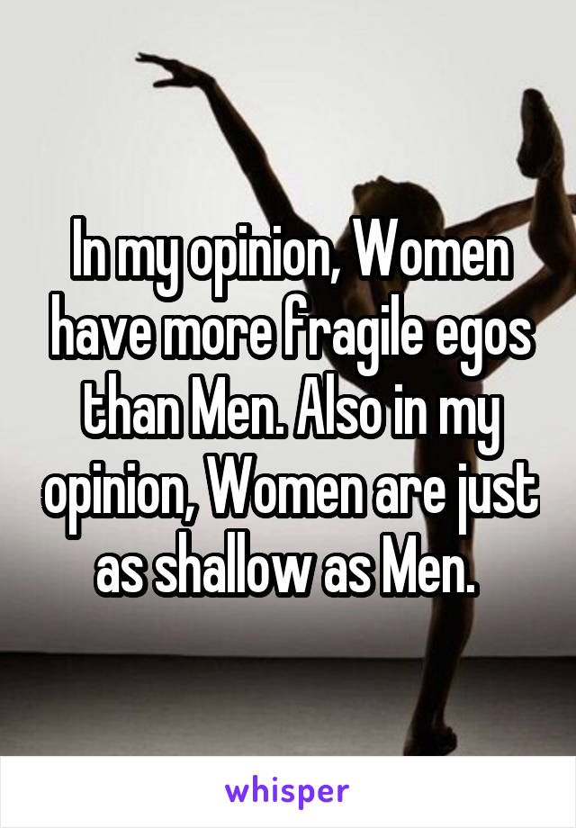 In my opinion, Women have more fragile egos than Men. Also in my opinion, Women are just as shallow as Men.