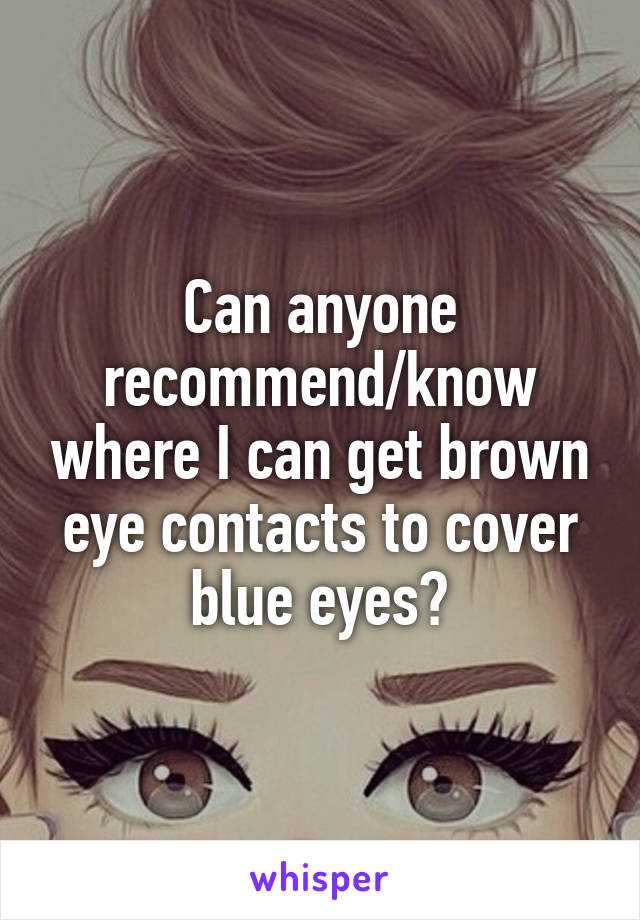 Can anyone recommend/know where I can get brown eye contacts to cover blue eyes?