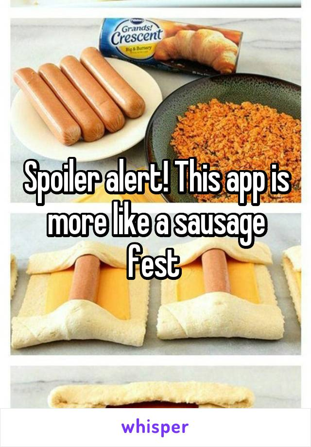 Spoiler alert! This app is more like a sausage fest