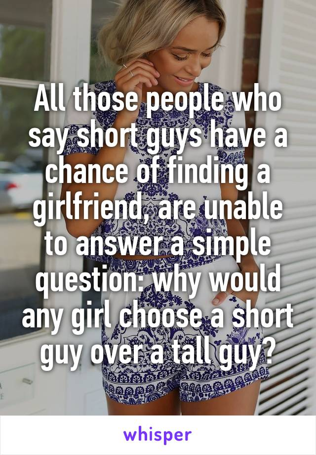 All those people who say short guys have a chance of finding a girlfriend, are unable to answer a simple question: why would any girl choose a short guy over a tall guy?