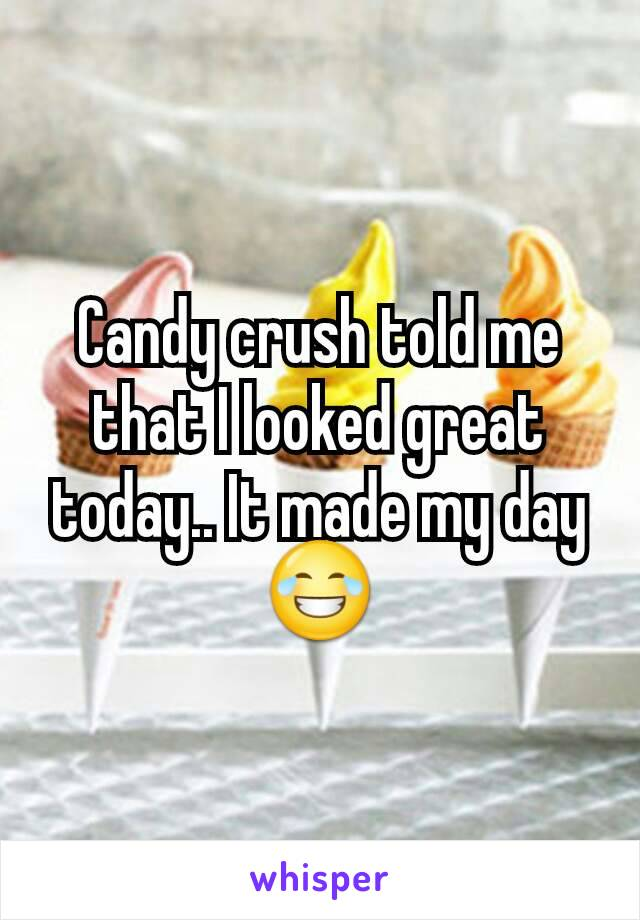 Candy crush told me that I looked great today.. It made my day 😂