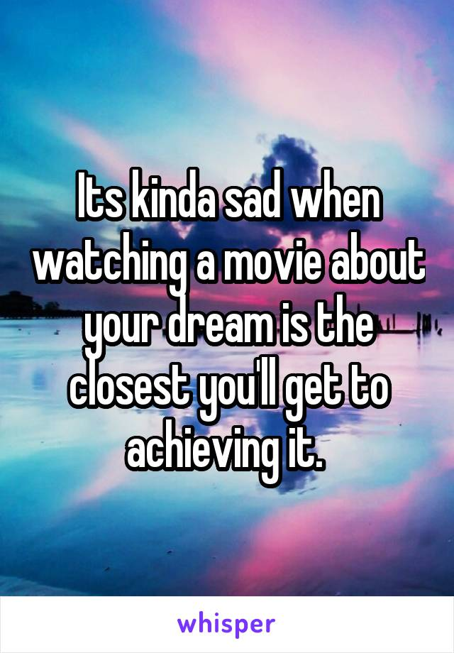 Its kinda sad when watching a movie about your dream is the closest you'll get to achieving it.