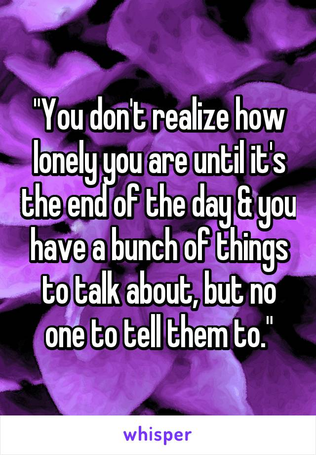 """You don't realize how lonely you are until it's the end of the day & you have a bunch of things to talk about, but no one to tell them to."""