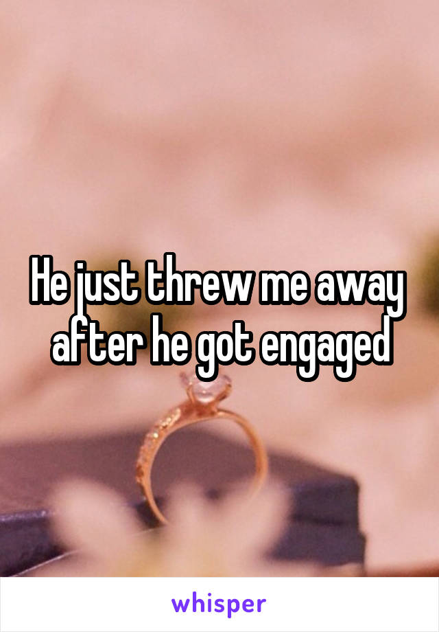 He just threw me away  after he got engaged