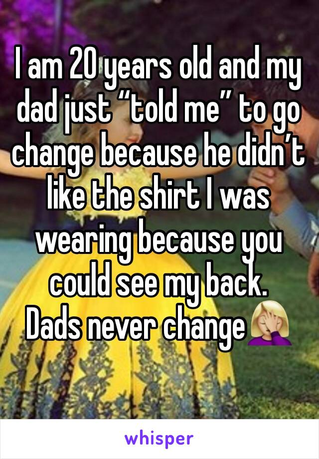 """I am 20 years old and my dad just """"told me"""" to go change because he didn't like the shirt I was wearing because you could see my back.  Dads never change🤦🏼♀️"""