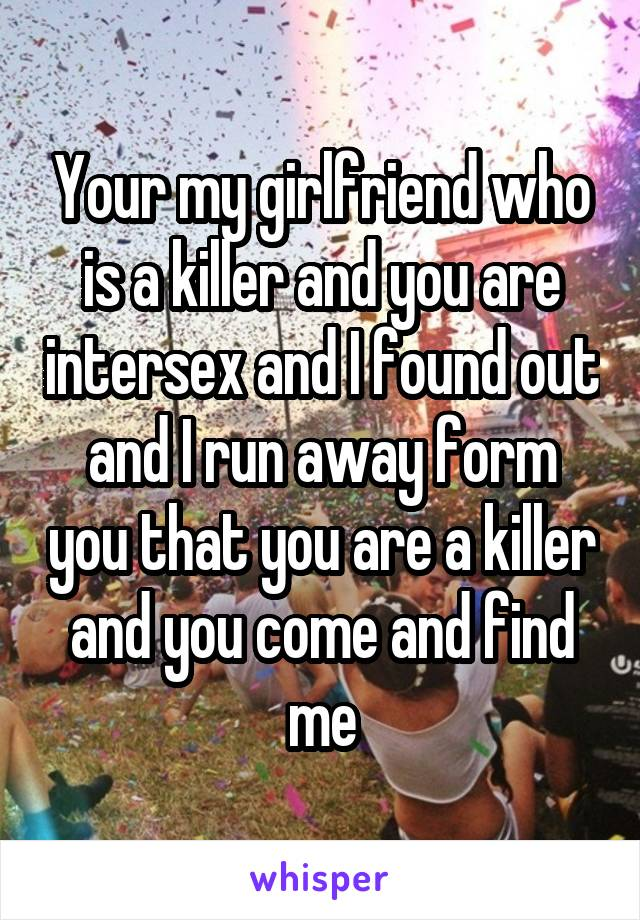 Your my girlfriend who is a killer and you are intersex and I found out and I run away form you that you are a killer and you come and find me