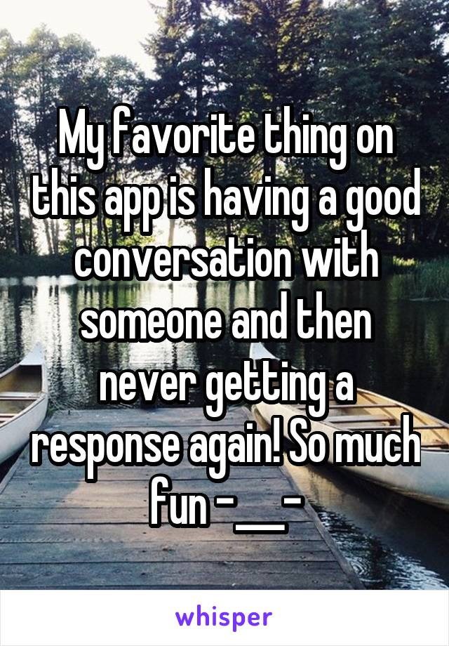 My favorite thing on this app is having a good conversation with someone and then never getting a response again! So much fun -___-