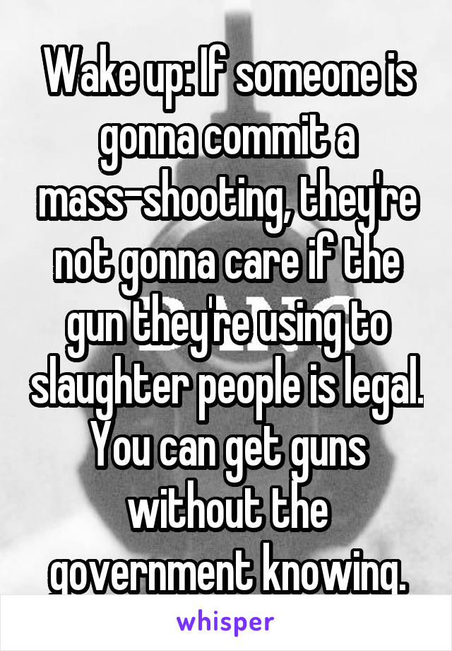 Wake up: If someone is gonna commit a mass-shooting, they're not gonna care if the gun they're using to slaughter people is legal. You can get guns without the government knowing.