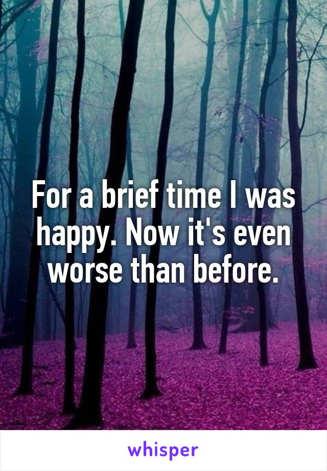 For a brief time I was happy. Now it's even worse than before.