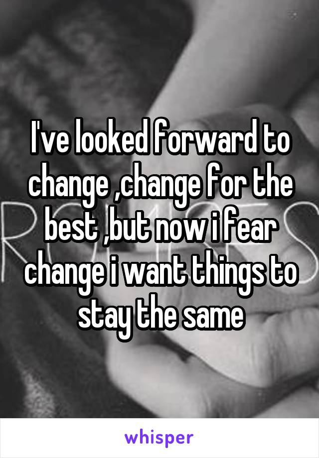 I've looked forward to change ,change for the best ,but now i fear change i want things to stay the same