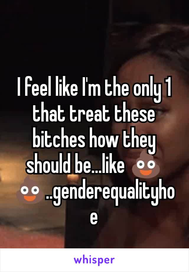 I feel like I'm the only 1 that treat these bitches how they should be...like 💩💩..genderequalityhoe