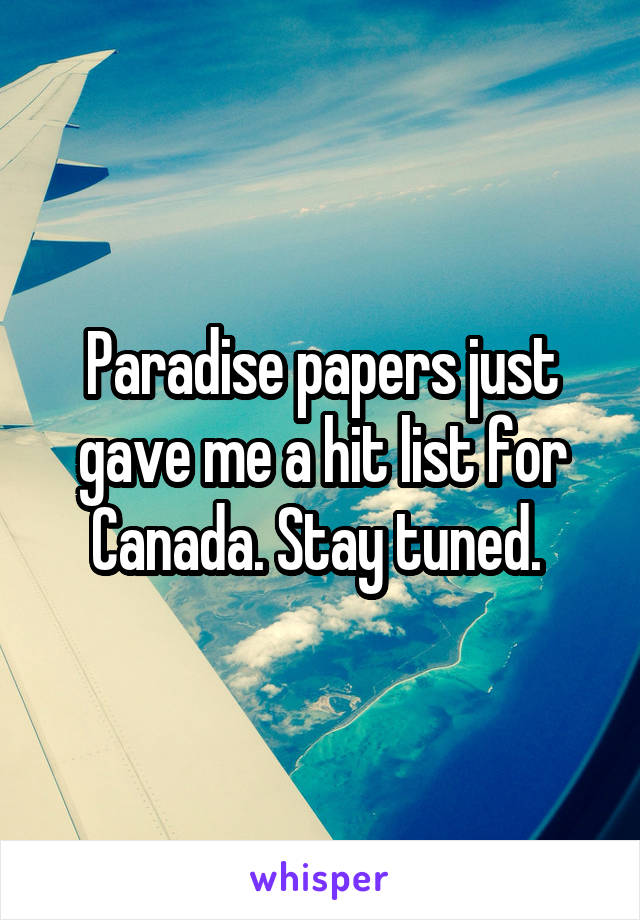 Paradise papers just gave me a hit list for Canada. Stay tuned.