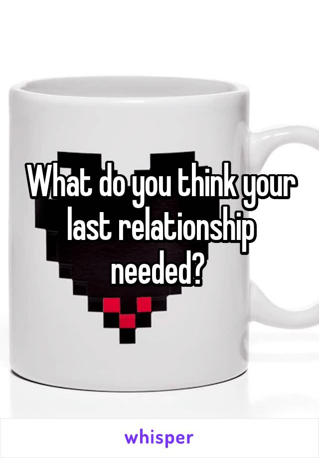 What do you think your last relationship needed?