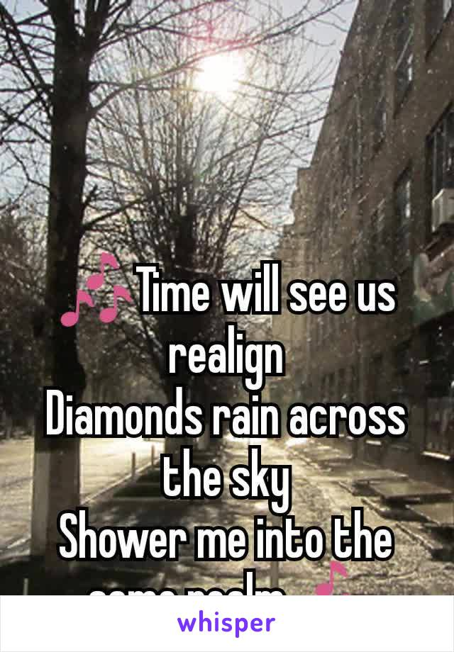 🎶Time will see us realign Diamonds rain across the sky Shower me into the same realm🎶