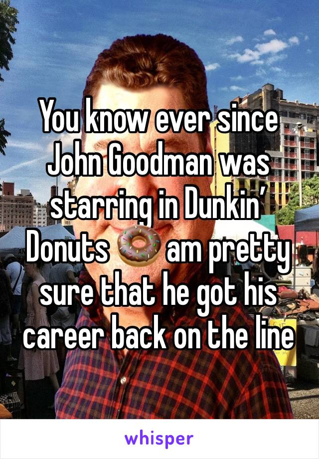 You know ever since John Goodman was starring in Dunkin' Donuts 🍩 am pretty sure that he got his career back on the line