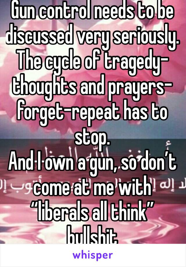 "Gun control needs to be discussed very seriously. The cycle of tragedy-thoughts and prayers-forget-repeat has to stop.  And I own a gun, so don't come at me with ""liberals all think"" bullshit"