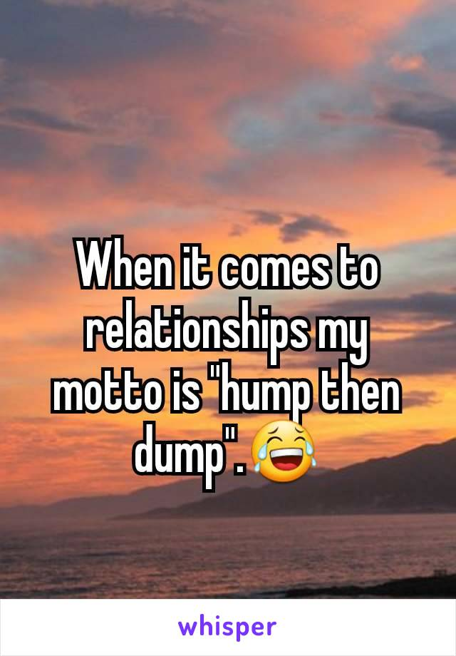 "When it comes to relationships my motto is ""hump then dump"".😂"