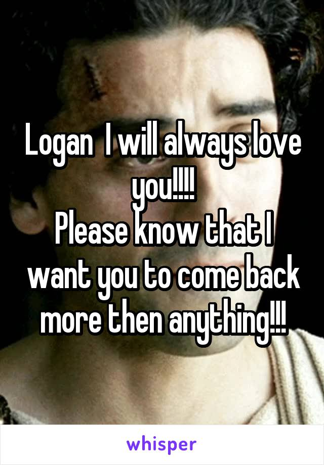 Logan  I will always love you!!!! Please know that I want you to come back more then anything!!!