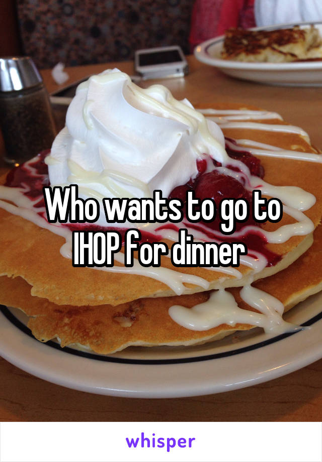 Who wants to go to IHOP for dinner