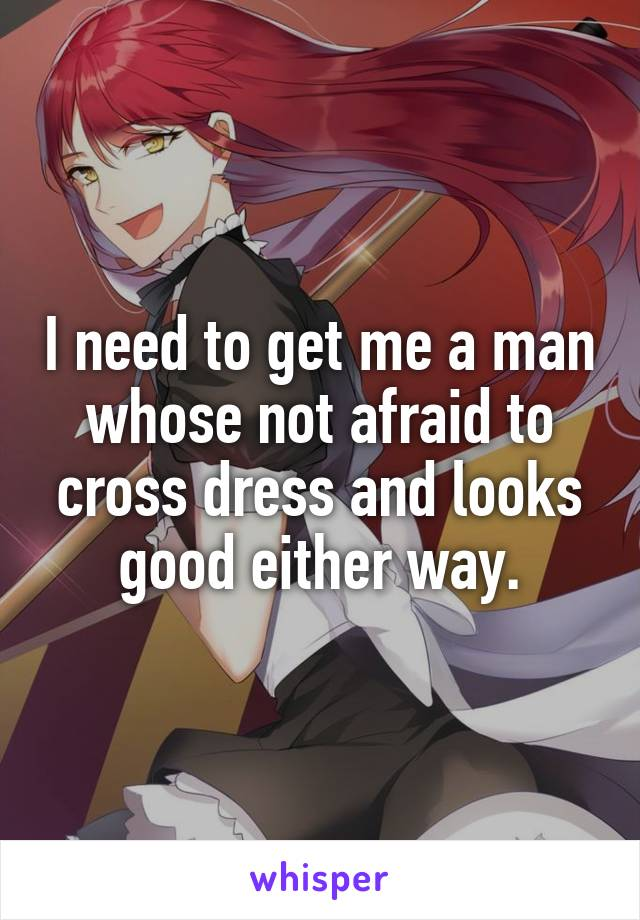 I need to get me a man whose not afraid to cross dress and looks good either way.