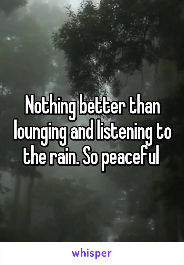 Nothing better than lounging and listening to the rain. So peaceful