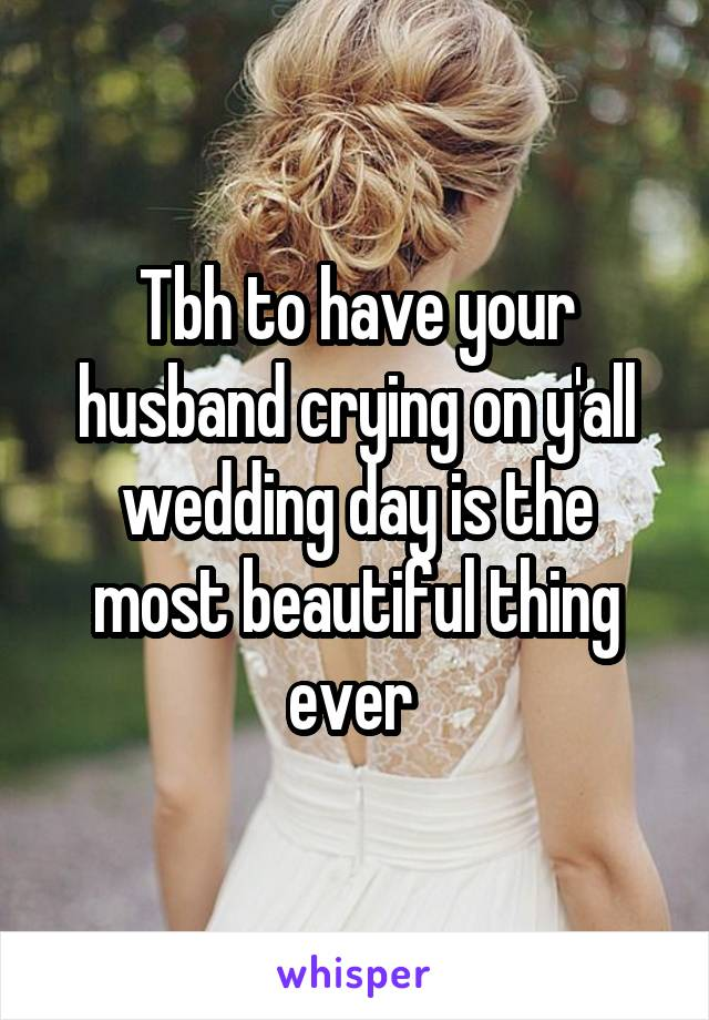 Tbh to have your husband crying on y'all wedding day is the most beautiful thing ever