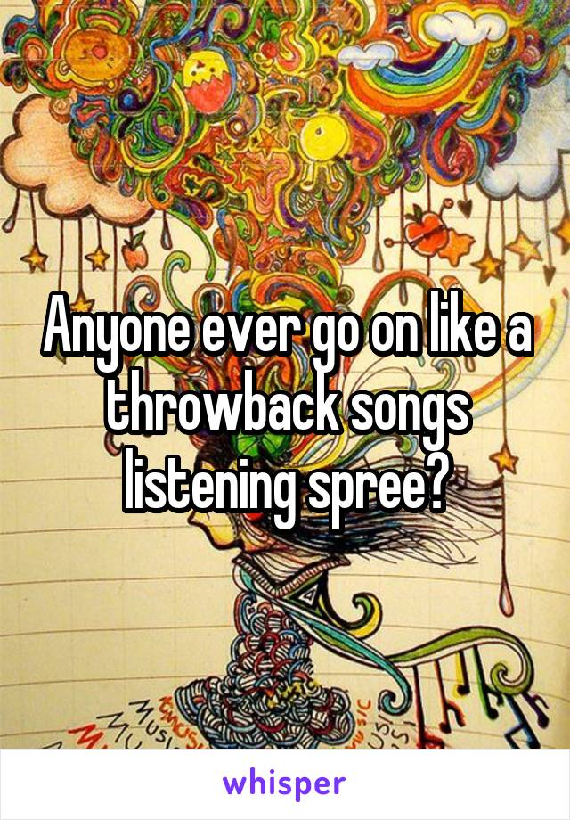 Anyone ever go on like a throwback songs listening spree?