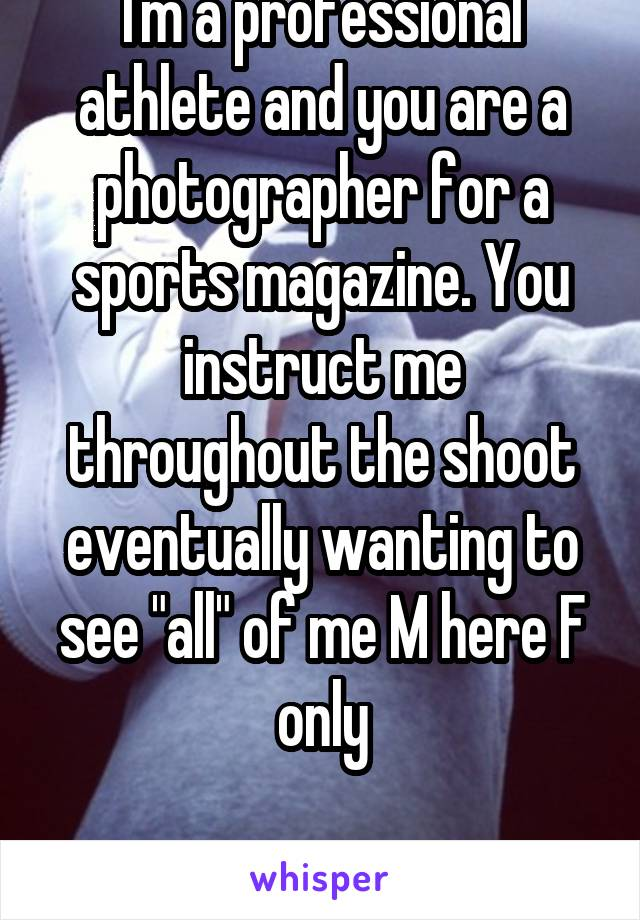 """I'm a professional athlete and you are a photographer for a sports magazine. You instruct me throughout the shoot eventually wanting to see """"all"""" of me M here F only"""