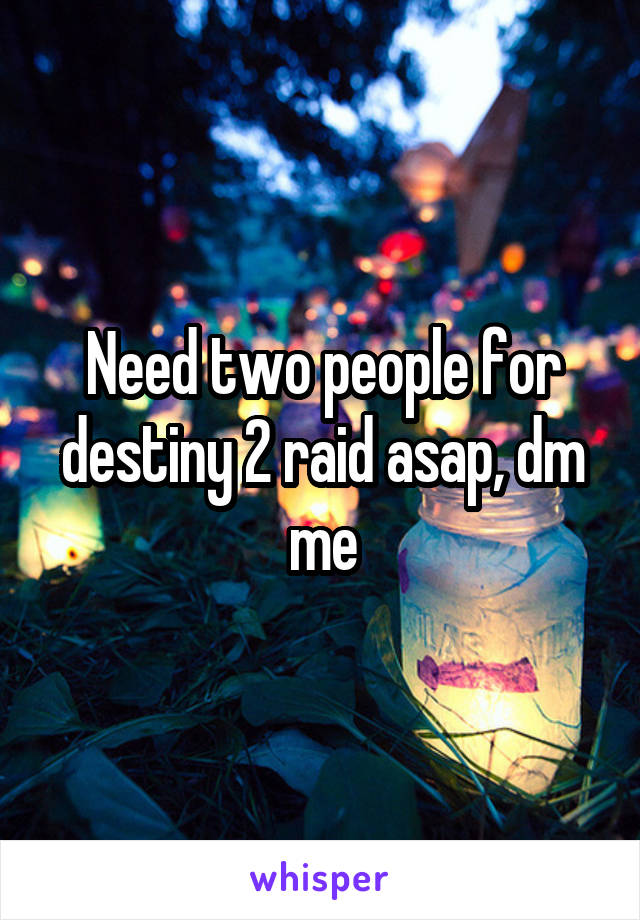 Need two people for destiny 2 raid asap, dm me