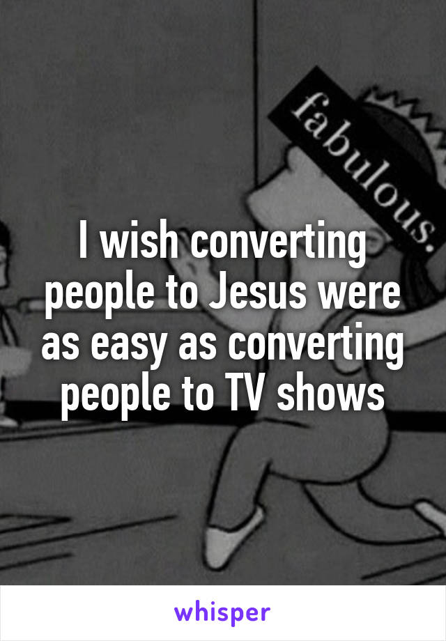 I wish converting people to Jesus were as easy as converting people to TV shows