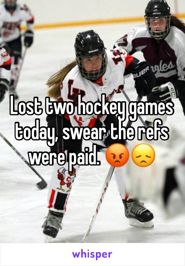 Lost two hockey games today, swear the refs were paid. 😡😞