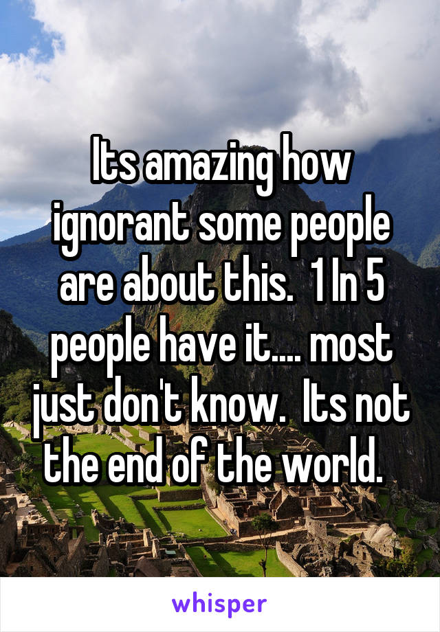 Its amazing how ignorant some people are about this.  1 In 5 people have it.... most just don't know.  Its not the end of the world.