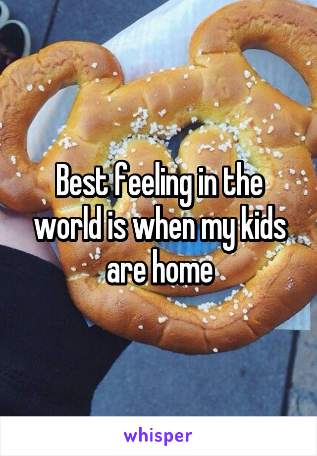 Best feeling in the world is when my kids are home