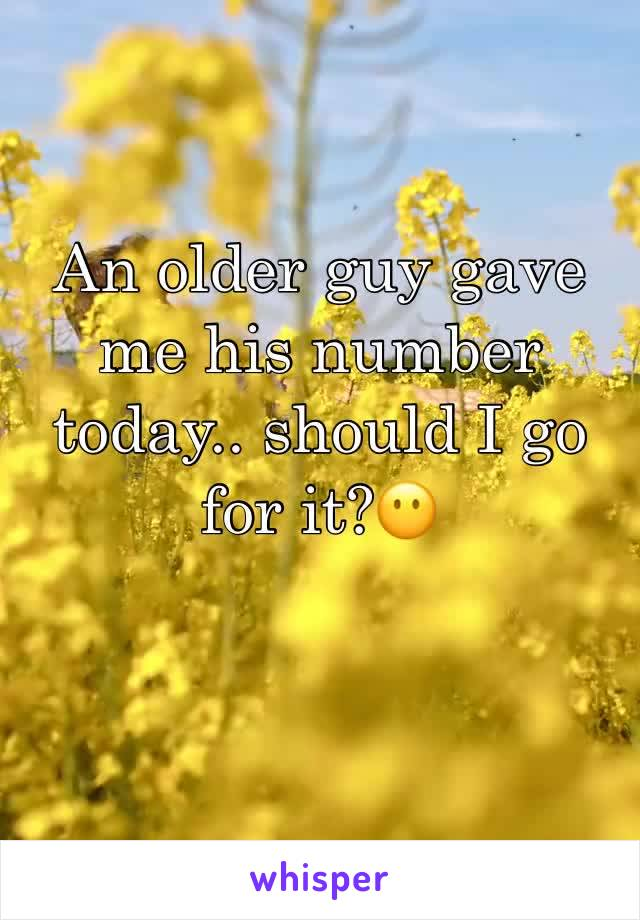 An older guy gave me his number today.. should I go for it?😶