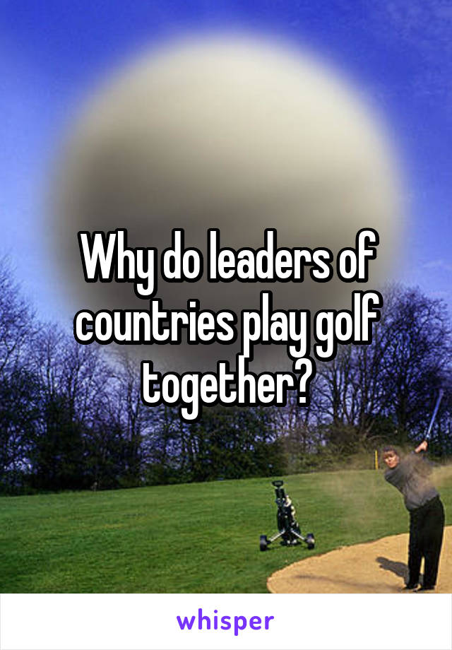 Why do leaders of countries play golf together?