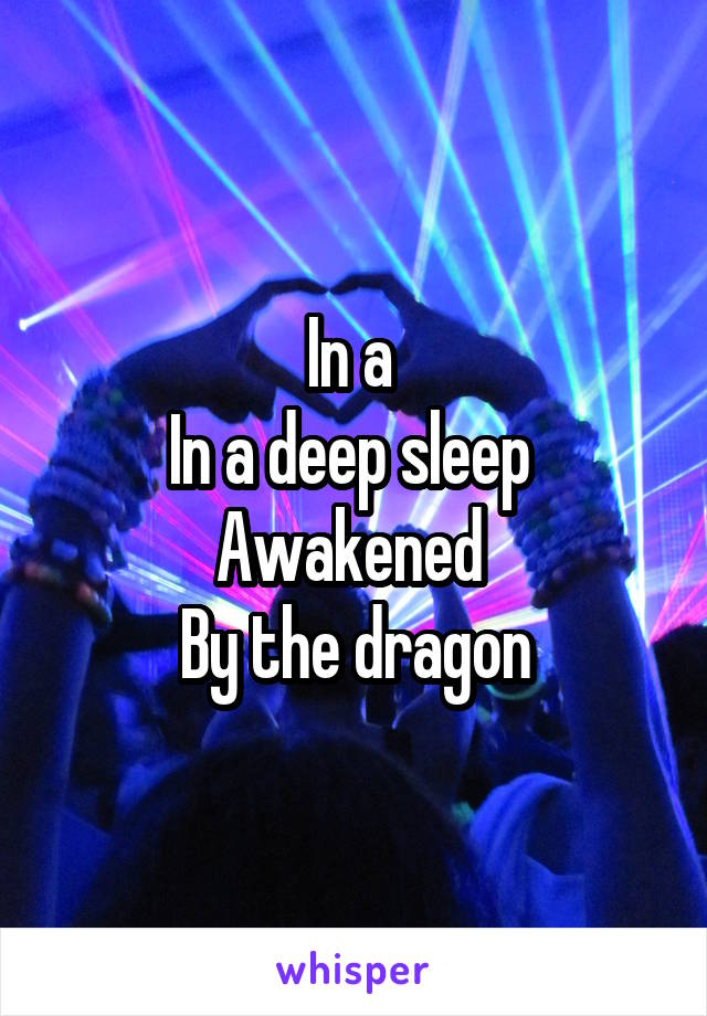 In a  In a deep sleep  Awakened  By the dragon